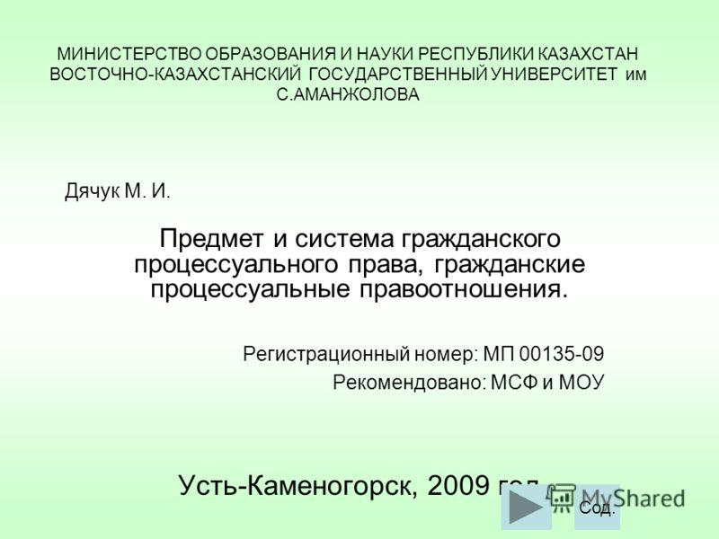 МИНИСТЕРСТВО ОБРАЗОВАНИЯ И НАУКИ РЕСПУБЛИКИ КАЗАХСТАН ВОСТОЧНО-КАЗАХСТАНСКИЙ ГОСУДАРСТВЕННЫЙ УНИВЕРСИТЕТ им С.АМАНЖОЛОВА Предмет и система гражданского процессуального права, гражданские процессуальные правоотношения. Регистрационный номер: МП 00135-