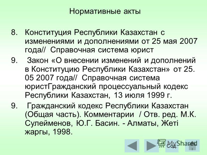 Нормативные акты 8.Конституция Республики Казахстан с изменениями и дополнениями от 25 мая 2007 года// Справочная система юрист 9. Закон «О внесении изменений и дополнений в Конституцию Республики Казахстан» от 25. 05 2007 года// Справочная система ю