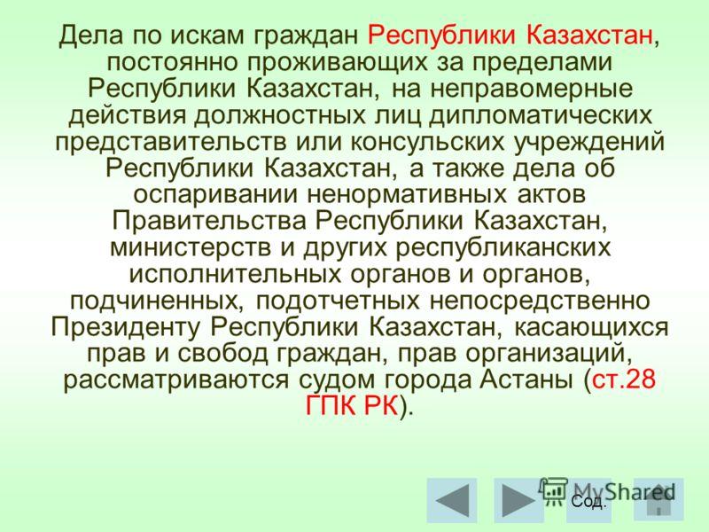 Дела по искам граждан Республики Казахстан, постоянно проживающих за пределами Республики Казахстан, на неправомерные действия должностных лиц дипломатических представительств или консульских учреждений Республики Казахстан, а также дела об оспариван
