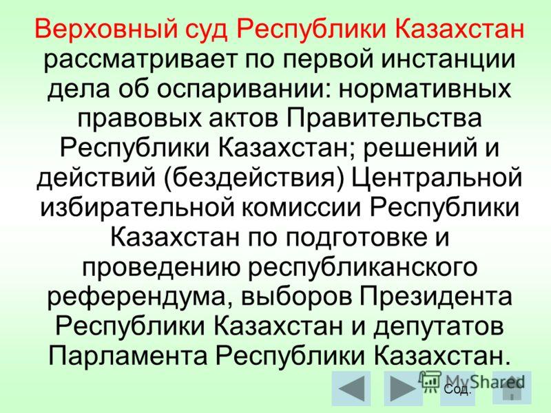 Верховный суд Республики Казахстан рассматривает по первой инстанции дела об оспаривании: нормативных правовых актов Правительства Республики Казахстан; решений и действий (бездействия) Центральной избирательной комиссии Республики Казахстан по подго