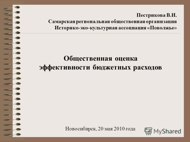 Пестрикова В.И. Самарская региональная общественная организация Историко-эко-культурная ассоциация «Поволжье» Общественная оценка эффективности бюджетных расходов Новосибирск, 20 мая 2010 года