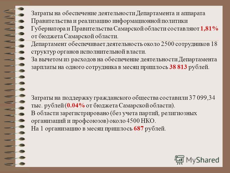 Затраты на обеспечение деятельности Департамента и аппарата Правительства и реализацию информационной политики Губернатора и Правительства Самарской области составляют 1,81% от бюджета Самарской области. Департамент обеспечивает деятельность около 25