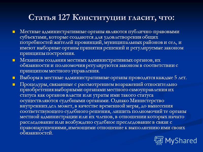 Статья 127 Конституции гласит, что: Местные административные органы являются публично-правовыми субъектами, которые создаются для удовлетворения общих потребностей жителей провинций, муниципальных районов и сел, и имеют выборные органы принятия решен