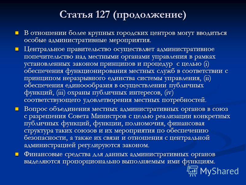 Статья 127 (продолжение) В отношении более крупных городских центров могут вводиться особые административные мероприятия. В отношении более крупных городских центров могут вводиться особые административные мероприятия. Центральное правительство осуще