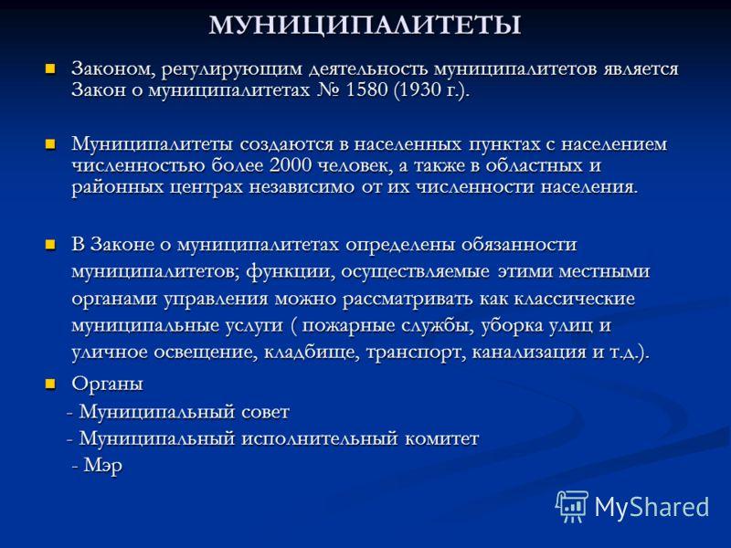 МУНИЦИПАЛИТЕТЫ Законом, регулирующим деятельность муниципалитетов является Закон о муниципалитетах 1580 (1930 г.). Законом, регулирующим деятельность муниципалитетов является Закон о муниципалитетах 1580 (1930 г.). Муниципалитеты создаются в населенн