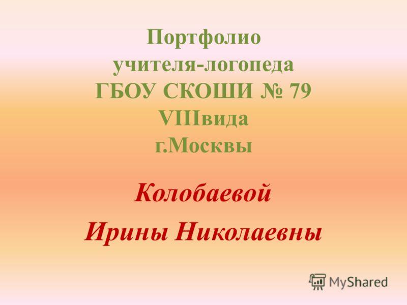 Портфолио учителя-логопеда ГБОУ СКОШИ 79 VIIIвида г.Москвы Колобаевой Ирины Николаевны