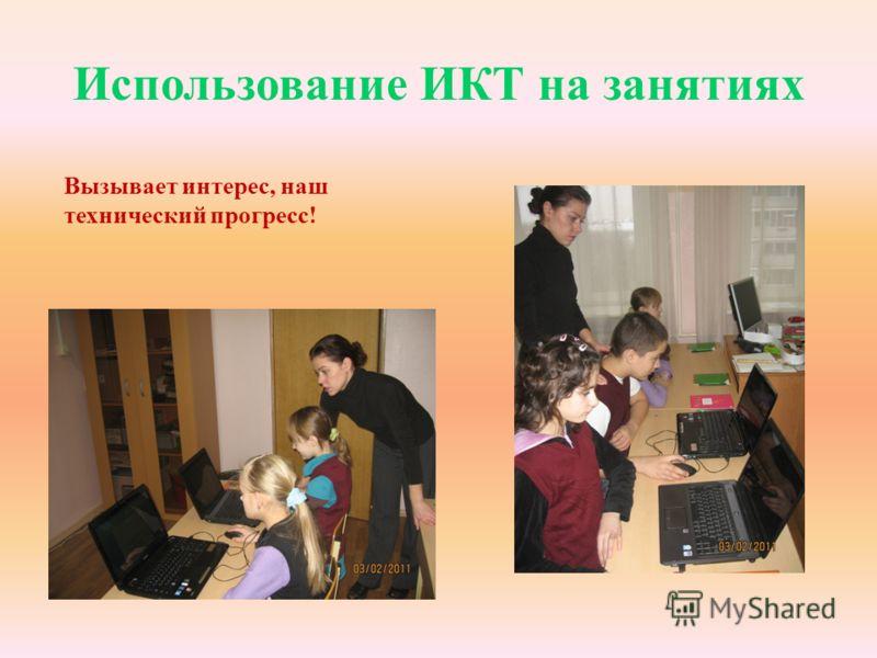 Использование ИКТ на занятиях Вызывает интерес, наш технический прогресс!