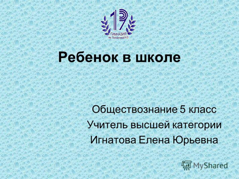 Ребенок в школе Обществознание 5 класс Учитель высшей категории Игнатова Елена Юрьевна