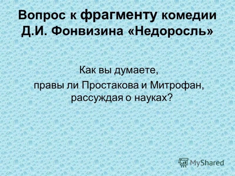 Вопрос к фрагменту комедии Д.И. Фонвизина «Недоросль» Как вы думаете, правы ли Простакова и Митрофан, рассуждая о науках?