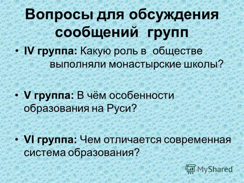 Вопросы для обсуждения сообщений групп IV группа: Какую роль в обществе выполняли монастырские школы? V группа: В чём особенности образования на Руси? VI группа: Чем отличается современная система образования?