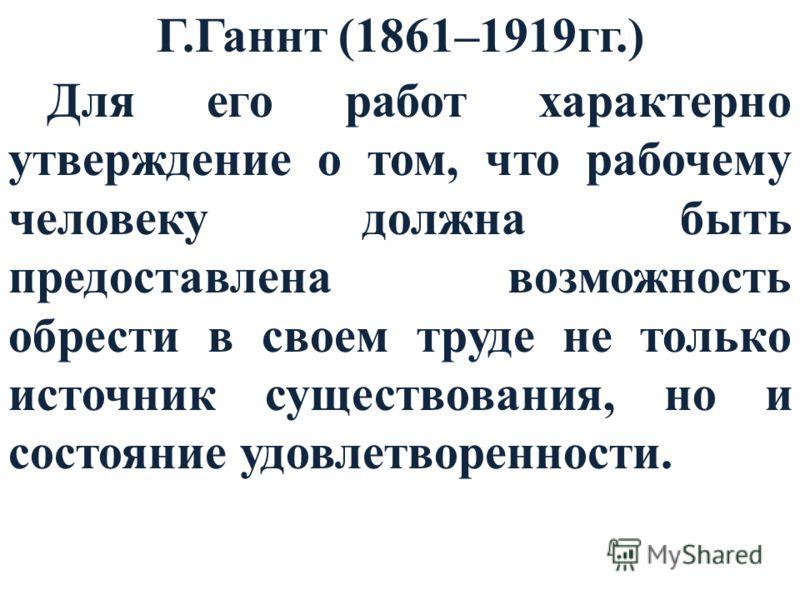 Г.Ганнт (1861–1919гг.) Для его работ характерно утверждение о том, что рабочему человеку должна быть предоставлена возможность обрести в своем труде не только источник существования, но и состояние удовлетворенности.