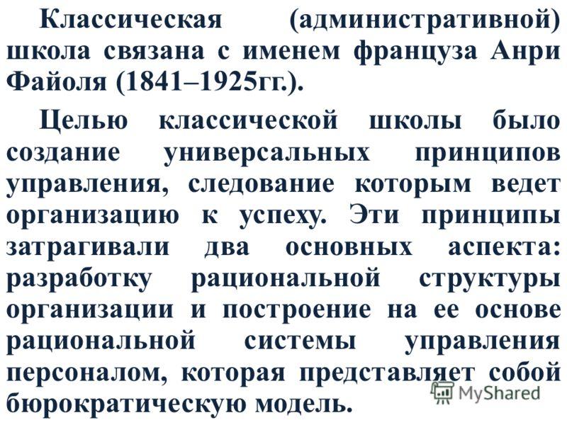 Классическая (административной) школа связана с именем француза Анри Файоля (1841–1925гг.). Целью классической школы было создание универсальных принципов управления, следование которым ведет организацию к успеху. Эти принципы затрагивали два основны