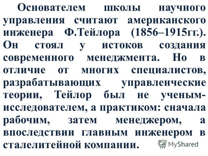 Основателем школы научного управления считают американского инженера Ф.Тейлора (1856–1915гг.). Он стоял у истоков создания современного менеджмента. Но в отличие от многих специалистов, разрабатывающих управленческие теории, Тейлор был не ученым- исс