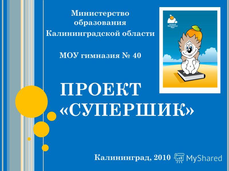 ПРОЕКТ «СУПЕРШИК» Министерство образования Калининградской области МОУ гимназия 40 Калининград, 2010
