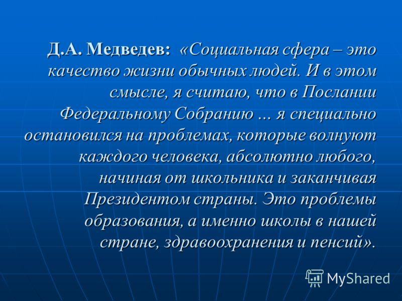 Д.А. Медведев: «Социальная сфера – это качество жизни обычных людей. И в этом смысле, я считаю, что в Послании Федеральному Собранию … я специально остановился на проблемах, которые волнуют каждого человека, абсолютно любого, начиная от школьника и з
