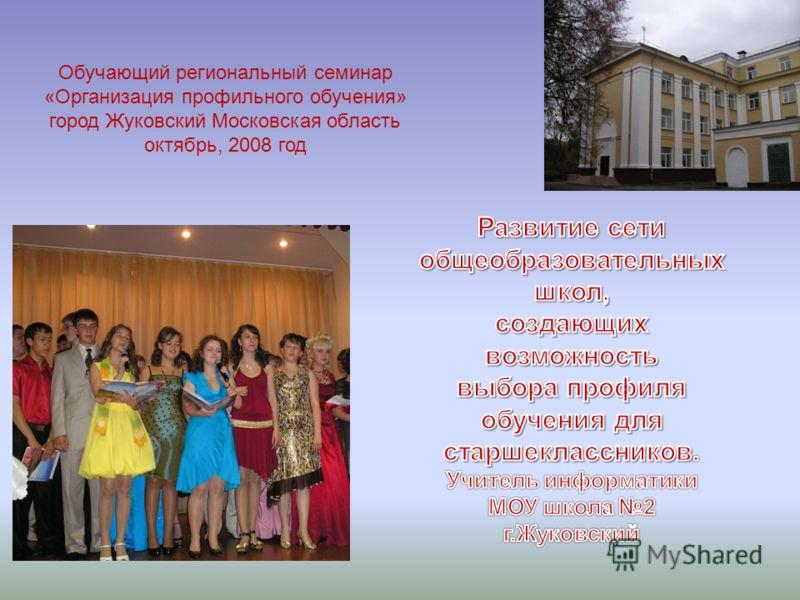 Обучающий региональный семинар «Организация профильного обучения» город Жуковский Московская область октябрь, 2008 год