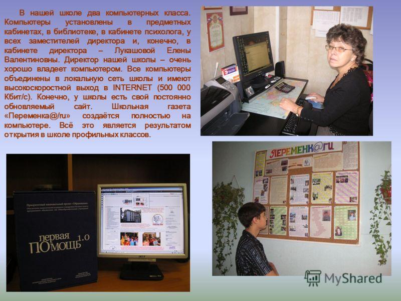 В нашей школе два компьютерных класса. Компьютеры установлены в предметных кабинетах, в библиотеке, в кабинете психолога, у всех заместителей директора и, конечно, в кабинете директора – Лукашовой Елены Валентиновны. Директор нашей школы – очень хоро