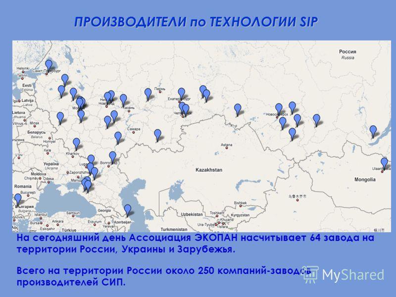 ПРОИЗВОДИТЕЛИ по ТЕХНОЛОГИИ SIP На сегодняшний день Ассоциация ЭКОПАН насчитывает 64 завода на территории России, Украины и Зарубежья. Всего на территории России около 250 компаний-заводов производителей СИП.