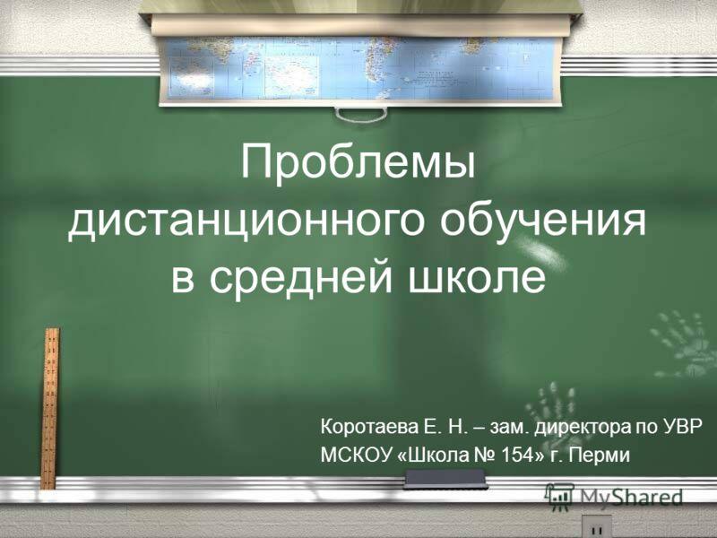 Проблемы дистанционного обучения в средней школе Коротаева Е. Н. – зам. директора по УВР МСКОУ «Школа 154» г. Перми