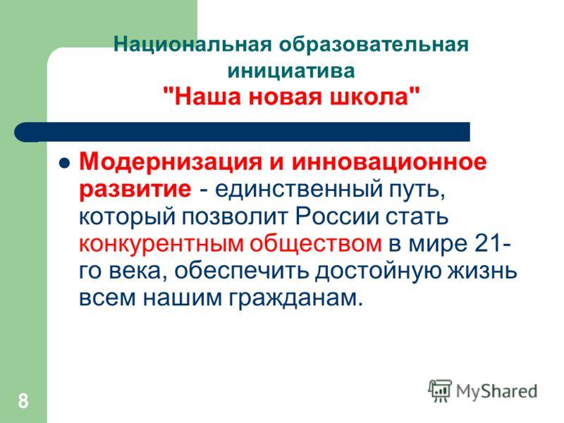 8 Национальная образовательная инициатива Наша новая школа Модернизация и инновационное развитие - единственный путь, который позволит России стать конкурентным обществом в мире 21- го века, обеспечить достойную жизнь всем нашим гражданам.