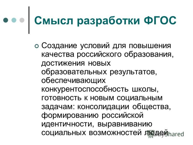 Смысл разработки ФГОС Создание условий для повышения качества российского образования, достижения новых образовательных результатов, обеспечивающих конкурентоспособность школы, готовность к новым социальным задачам: консолидации общества, формировани