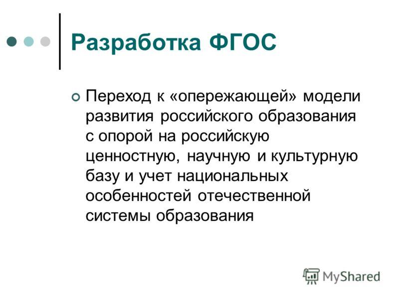 Разработка ФГОС Переход к «опережающей» модели развития российского образования с опорой на российскую ценностную, научную и культурную базу и учет национальных особенностей отечественной системы образования