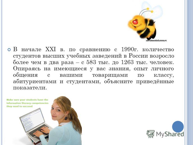 В начале XXI в. по сравнению с 1990г. количество студентов высших учебных заведений в России возросло более чем в два раза – с 583 тыс. до 1263 тыс. человек. Опираясь на имеющиеся у вас знания, опыт личного общения с вашими товарищами по классу, абит