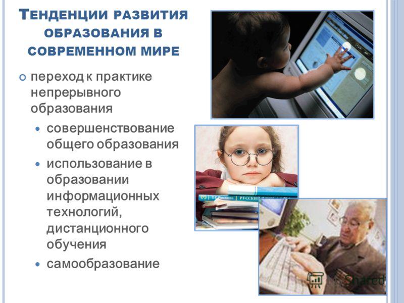 Т ЕНДЕНЦИИ РАЗВИТИЯ ОБРАЗОВАНИЯ В СОВРЕМЕННОМ МИРЕ переход к практике непрерывного образования совершенствование общего образования использование в образовании информационных технологий, дистанционного обучения самообразование