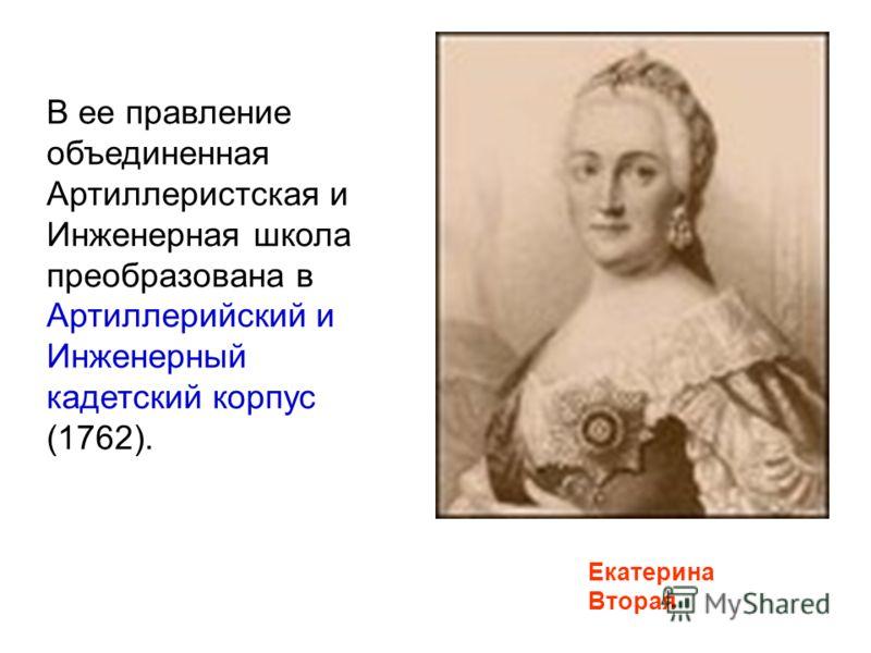 Екатерина Вторая В ее правление объединенная Артиллеристская и Инженерная школа преобразована в Артиллерийский и Инженерный кадетский корпус (1762).