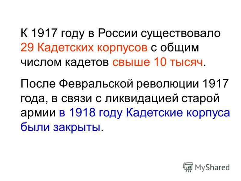 К 1917 году в России существовало 29 Кадетских корпусов с общим числом кадетов свыше 10 тысяч. После Февральской революции 1917 года, в связи с ликвидацией старой армии в 1918 году Кадетские корпуса были закрыты.