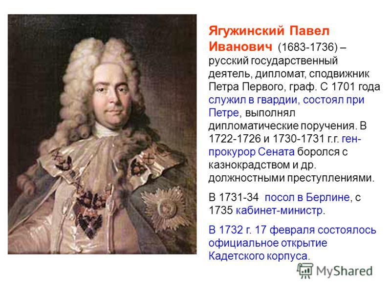 Ягужинский Павел Иванович (1683-1736) – русский государственный деятель, дипломат, сподвижник Петра Первого, граф. С 1701 года служил в гвардии, состоял при Петре, выполнял дипломатические поручения. В 1722-1726 и 1730-1731 г.г. ген- прокурор Сената