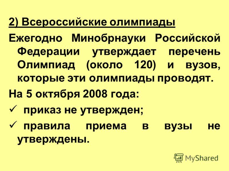 2) Всероссийские олимпиады Ежегодно Минобрнауки Российской Федерации утверждает перечень Олимпиад (около 120) и вузов, которые эти олимпиады проводят. На 5 октября 2008 года: приказ не утвержден; правила приема в вузы не утверждены.