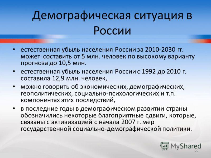 22 Демографическая ситуация в России естественная убыль населения России за 2010-2030 гг. может составить от 5 млн. человек по высокому варианту прогноза до 10,5 млн. естественная убыль населения России с 1992 до 2010 г. составила 12,9 млн. человек,
