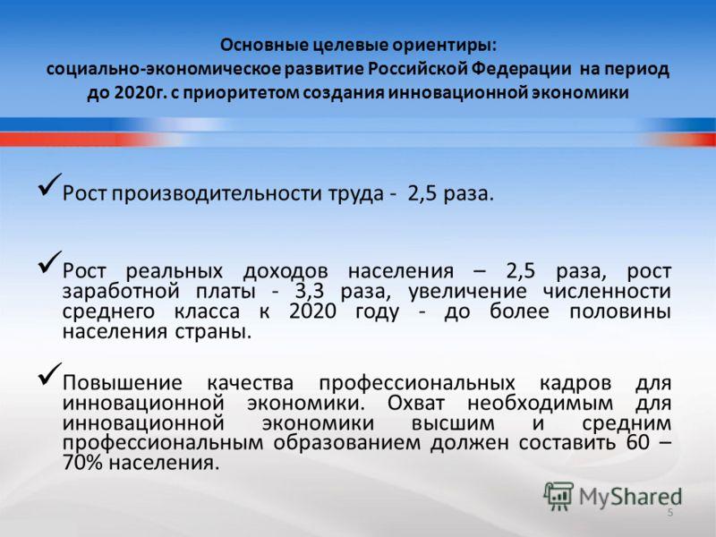 5 Основные целевые ориентиры: социально-экономическое развитие Российской Федерации на период до 2020г. с приоритетом создания инновационной экономики Рост производительности труда - 2,5 раза. Рост реальных доходов населения – 2,5 раза, рост заработн