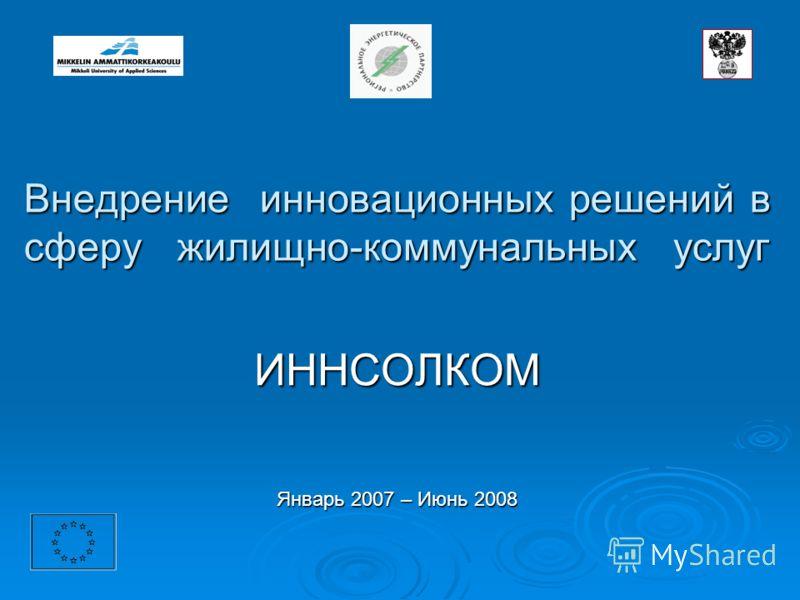 Внедрение инновационных решений в сферу жилищно-коммунальных услуг Внедрение инновационных решений в сферу жилищно-коммунальных услуг ИННСОЛКОМ Январь 2007 – Июнь 2008