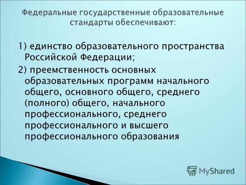 1) единство образовательного пространства Российской Федерации; 2) преемственность основных образовательных программ начального общего, основного общего, среднего (полного) общего, начального профессионального, среднего профессионального и высшего пр