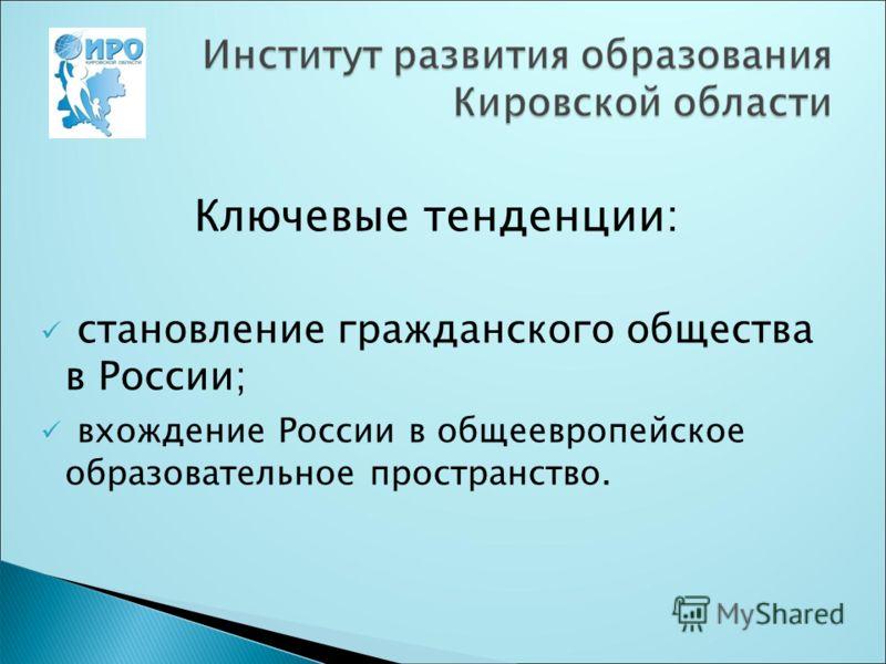 Ключевые тенденции: становление гражданского общества в России; вхождение России в общеевропейское образовательное пространство.