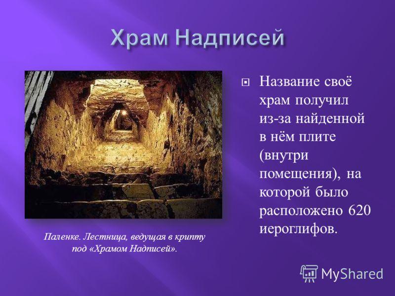 Паленке. Лестница, ведущая в крипту под « Храмом Надписей ». Название своё храм получил из - за найденной в нём плите ( внутри помещения ), на которой было расположено 620 иероглифов.