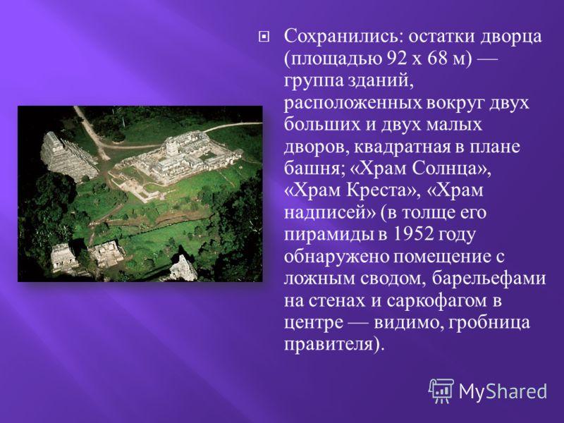 Сохранились : остатки дворца ( площадью 92 x 68 м ) группа зданий, расположенных вокруг двух больших и двух малых дворов, квадратная в плане башня ; « Храм Солнца », « Храм Креста », « Храм надписей » ( в толще его пирамиды в 1952 году обнаружено пом