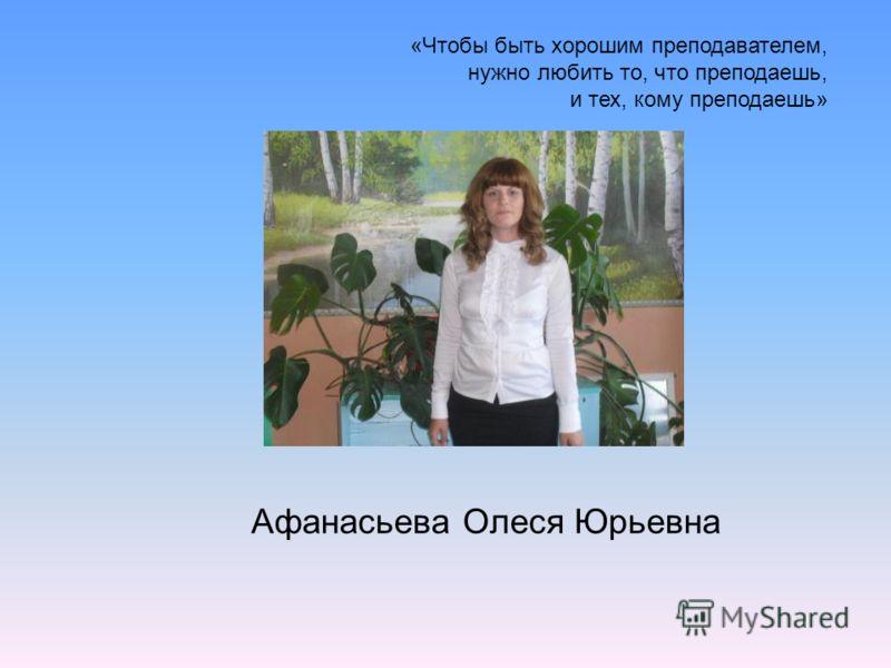 «Чтобы быть хорошим преподавателем, нужно любить то, что преподаешь, и тех, кому преподаешь» Афанасьева Олеся Юрьевна