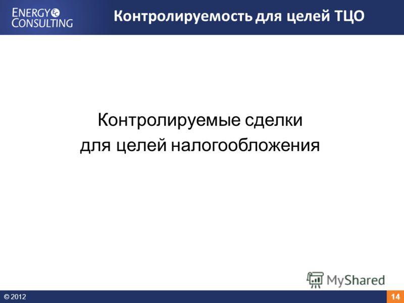 © 2012 14 Контролируемые сделки для целей налогообложения Контролируемость для целей ТЦО