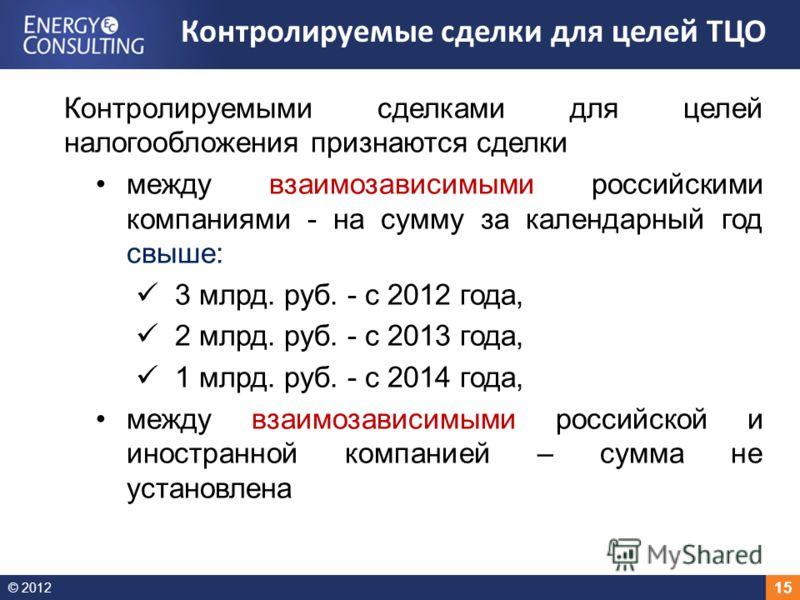 © 2012 15 Контролируемыми сделками для целей налогообложения признаются сделки между взаимозависимыми российскими компаниями - на сумму за календарный год свыше: 3 млрд. руб. - с 2012 года, 2 млрд. руб. - с 2013 года, 1 млрд. руб. - с 2014 года, межд