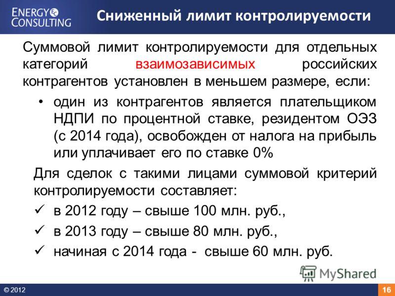© 2012 16 Суммовой лимит контролируемости для отдельных категорий взаимозависимых российских контрагентов установлен в меньшем размере, если: один из контрагентов является плательщиком НДПИ по процентной ставке, резидентом ОЭЗ (с 2014 года), освобожд