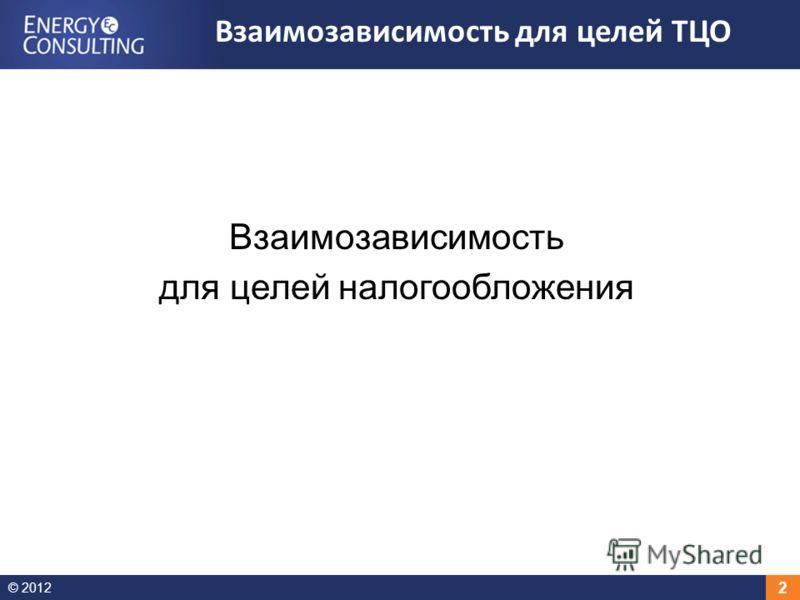 © 2012 2 Взаимозависимость для целей налогообложения Взаимозависимость для целей ТЦО
