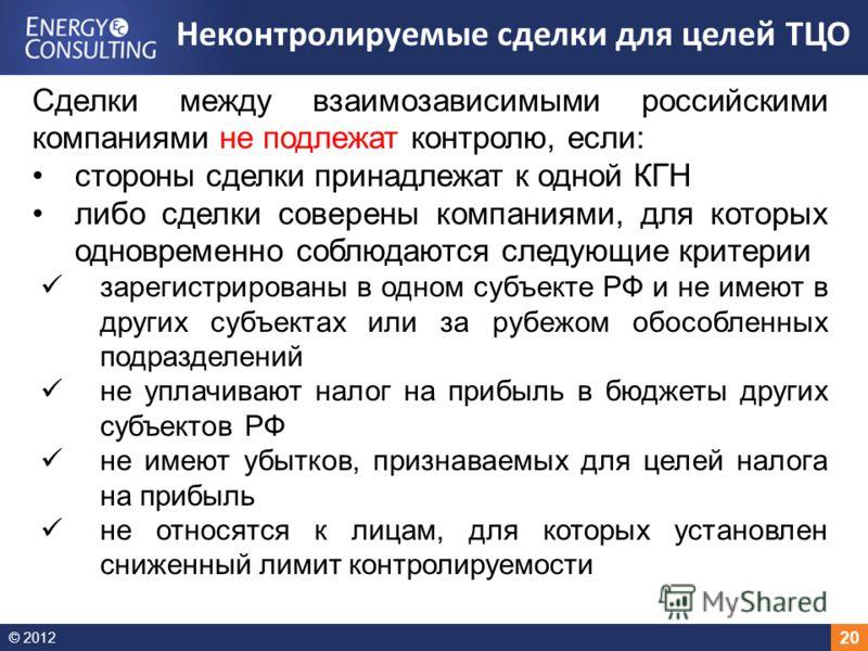 © 2012 20 Сделки между взаимозависимыми российскими компаниями не подлежат контролю, если: стороны сделки принадлежат к одной КГН либо сделки соверены компаниями, для которых одновременно соблюдаются следующие критерии зарегистрированы в одном субъек