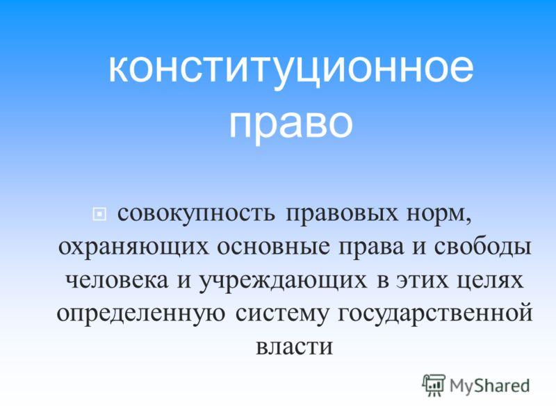 совокупность правовых норм, охраняющих основные права и свободы человека и учреждающих в этих целях определенную систему государственной власти конституционное право