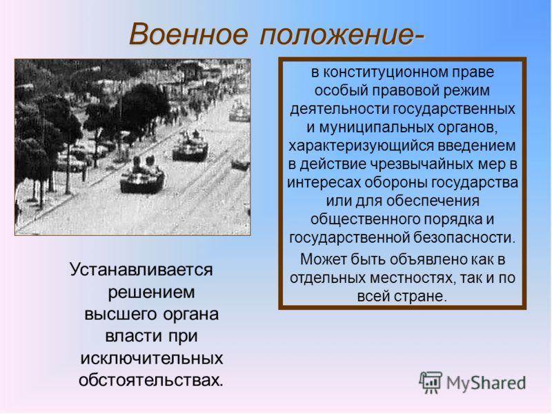 Военное положение- в конституционном праве особый правовой режим деятельности государственных и муниципальных органов, характеризующийся введением в действие чрезвычайных мер в интересах обороны государства или для обеспечения общественного порядка и