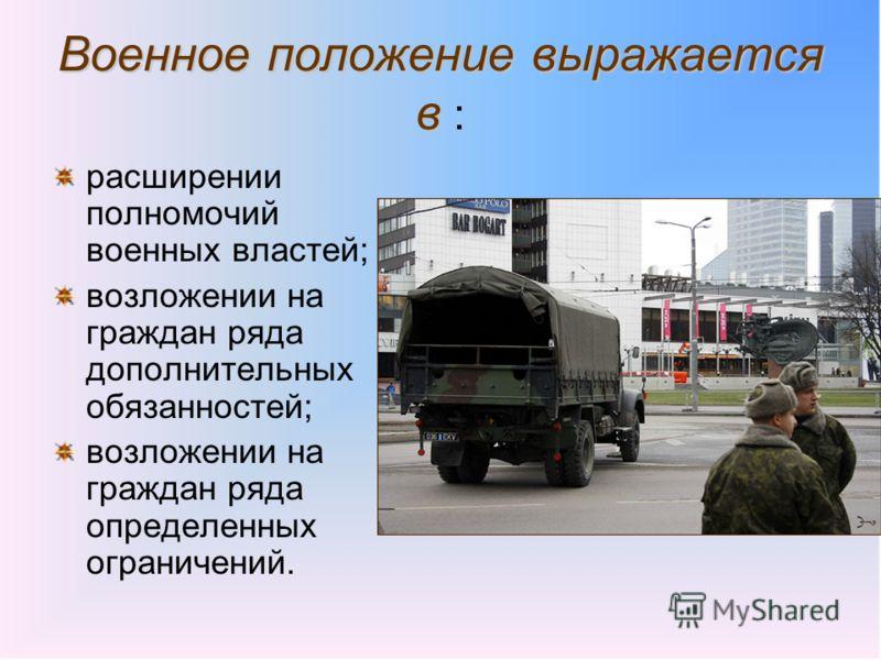 Военное положение выражается в Военное положение выражается в : расширении полномочий военных властей; возложении на граждан ряда дополнительных обязанностей; возложении на граждан ряда определенных ограничений.