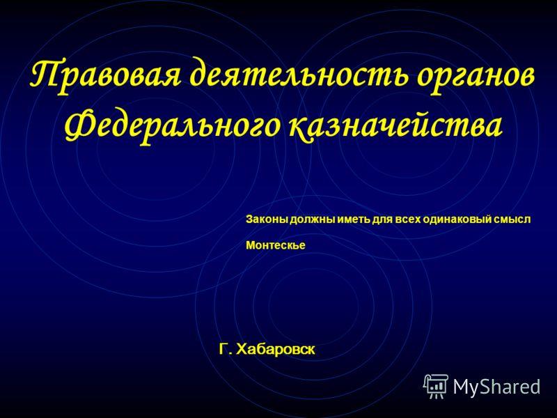 Правовая деятельность органов Федерального казначейства Законы должны иметь для всех одинаковый смысл Монтескье Г. Хабаровск