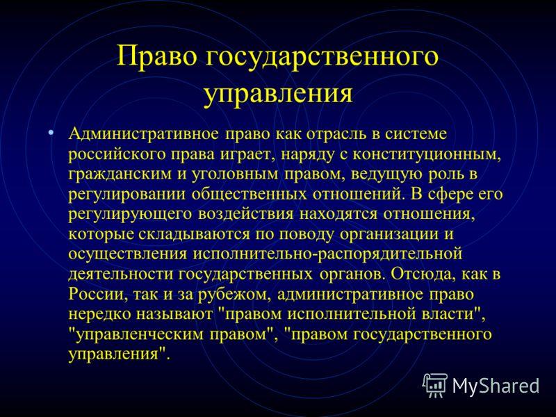 Право государственного управления Административное право как отрасль в системе российского права играет, наряду с конституционным, гражданским и уголовным правом, ведущую роль в регулировании общественных отношений. В сфере его регулирующего воздейст